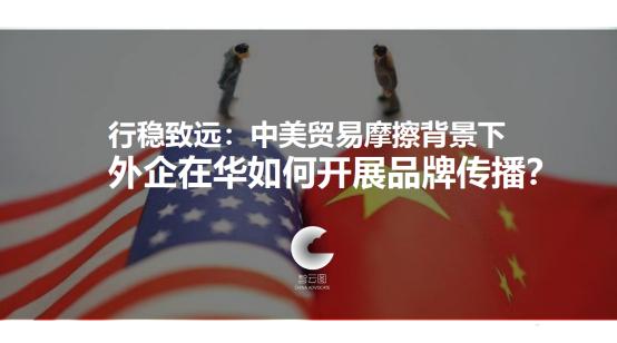 智云图发布《中美贸易摩擦背景下的在华外企品牌传播》研究报告